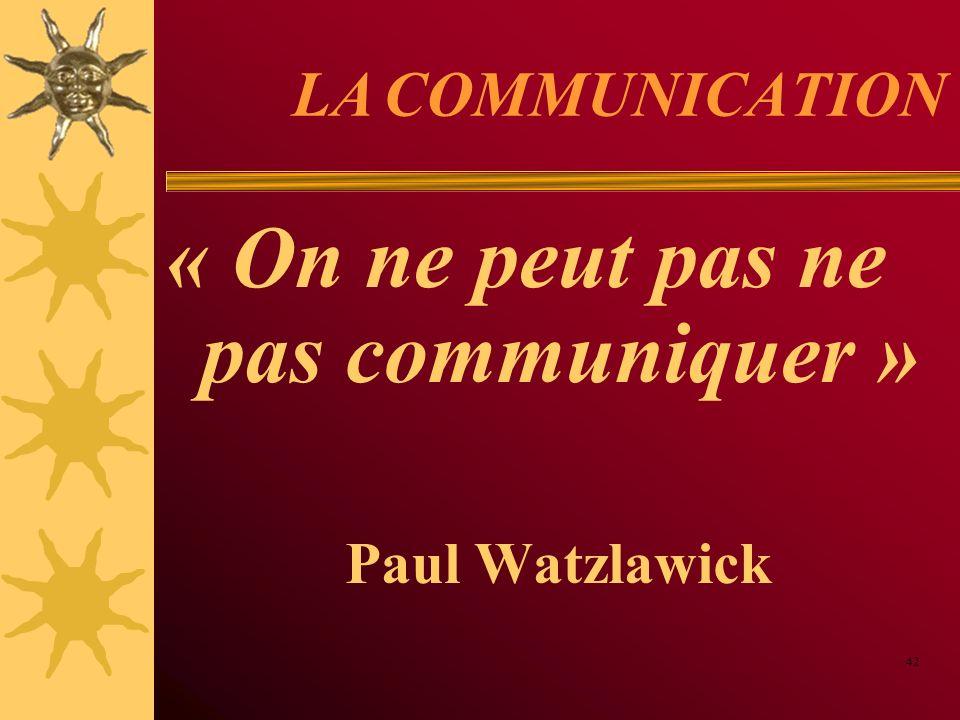 LA COMMUNICATION « On ne peut pas ne pas communiquer » Paul Watzlawick 42