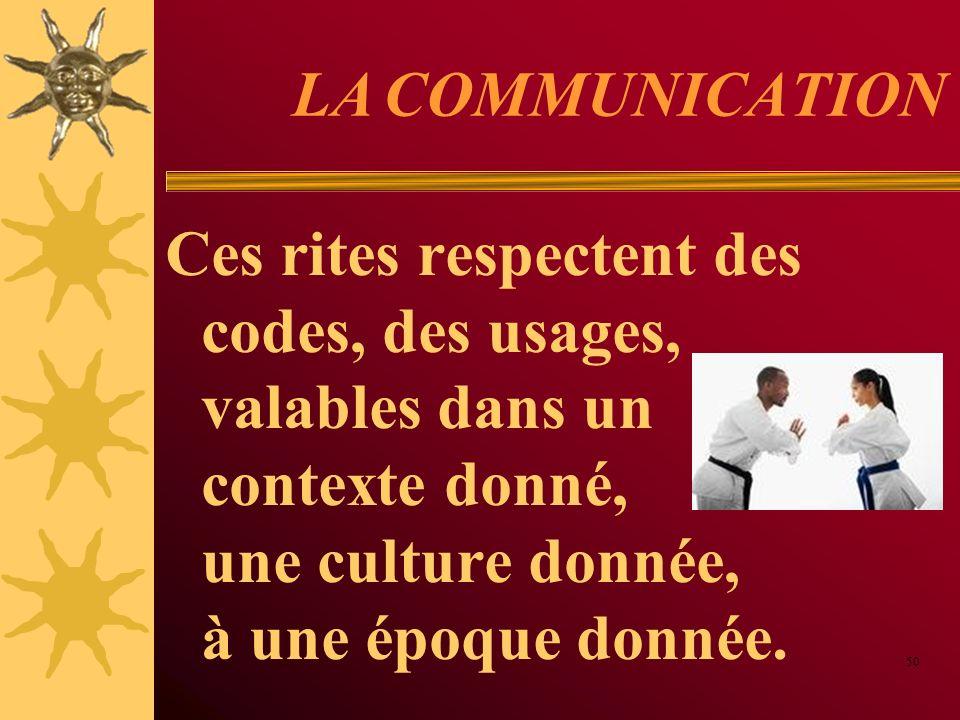 LA COMMUNICATION Ces rites respectent des codes, des usages, valables dans un contexte donné, une culture donnée, à une époque donnée. 50