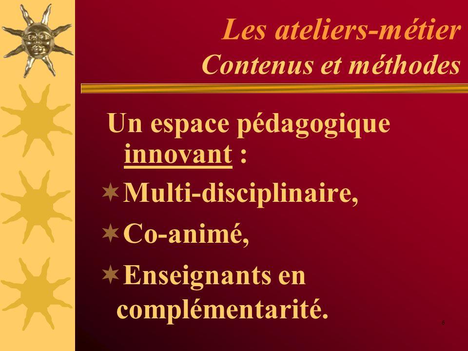 Les ateliers-métier Contenus et méthodes Multi-disciplinaire, Co-animé, Enseignants en complémentarité. 6 Un espace pédagogique innovant :