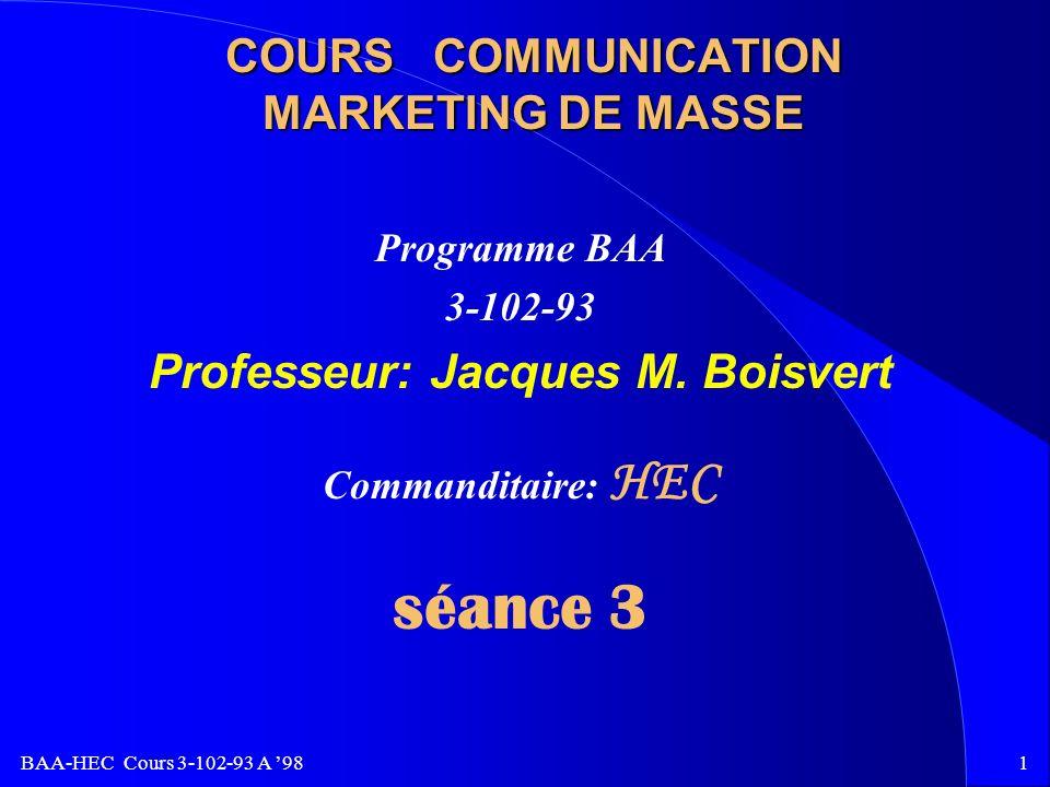 BAA-HEC Cours 3-102-93 A 981 COURS COMMUNICATION MARKETING DE MASSE Programme BAA 3-102-93 Professeur: Jacques M.