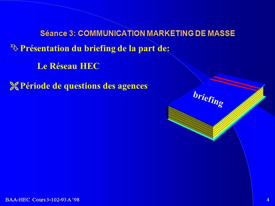 BAA-HEC Cours 3-102-93 A 983 Séance 2: COMMUNICATION MARKETING DE MASSE PROCESSUS OPÉRATIONNEL D UNE AGENCE RENCONTRE CLIENT ANALYSE DE LA SITUATION ET RECHERCHE FIXATION DES OBJECTIFS DE COMMUNICATION ÉLABORATION DES STRATÉGIES ET TACTIQUES PLAN DE COMMUNICATION RECHERCHE-MÉDIA-CRÉATION-SER.CLIENT.