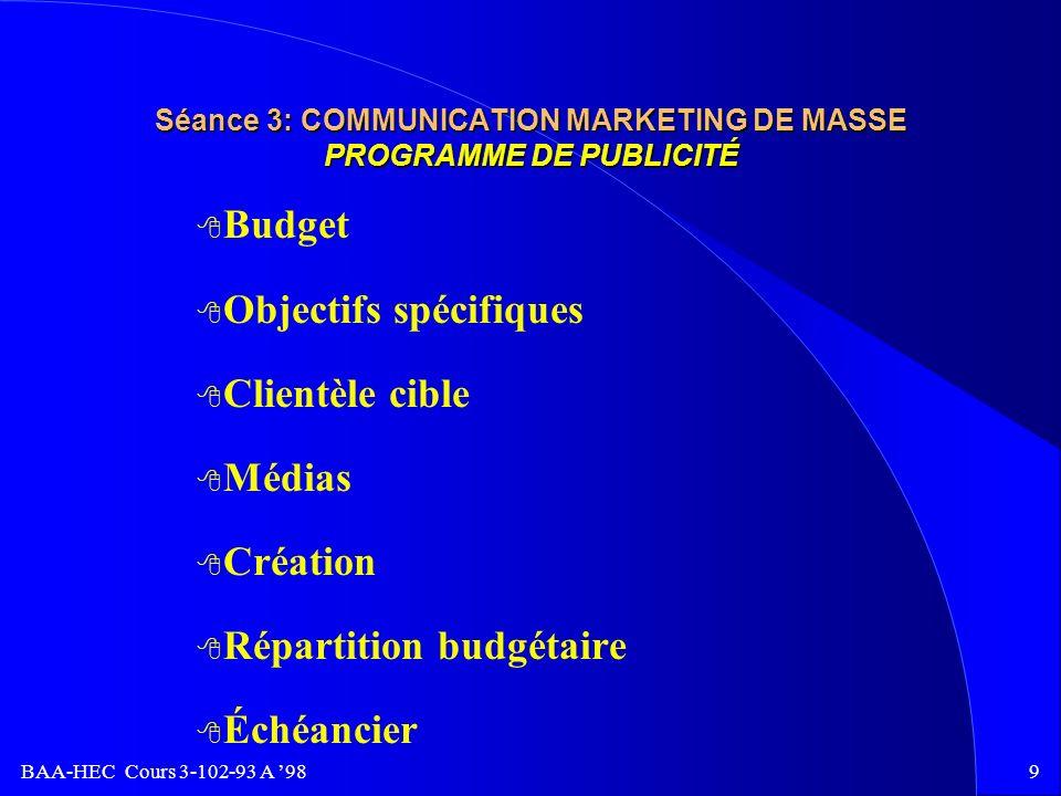 BAA-HEC Cours 3-102-93 A 989 Séance 3: COMMUNICATION MARKETING DE MASSE PROGRAMME DE PUBLICITÉ 8 Budget 8 Objectifs spécifiques 8 Clientèle cible 8 Médias 8 Création 8 Répartition budgétaire 8 Échéancier