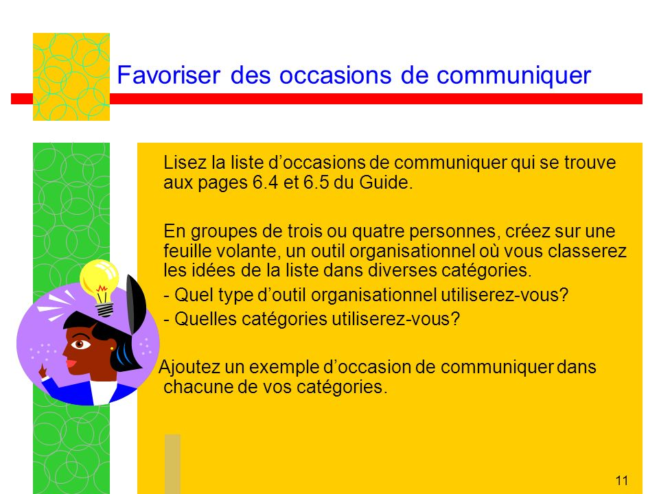 11 Favoriser des occasions de communiquer Lisez la liste doccasions de communiquer qui se trouve aux pages 6.4 et 6.5 du Guide. En groupes de trois ou