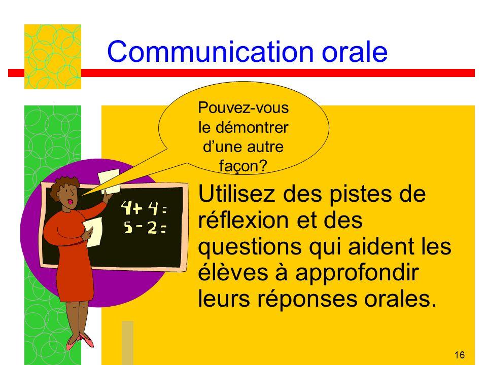 16 Communication orale Utilisez des pistes de réflexion et des questions qui aident les élèves à approfondir leurs réponses orales. Pouvez-vous le dém