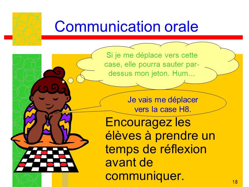 18 Communication orale Encouragez les élèves à prendre un temps de réflexion avant de communiquer. Si je me déplace vers cette case, elle pourra saute