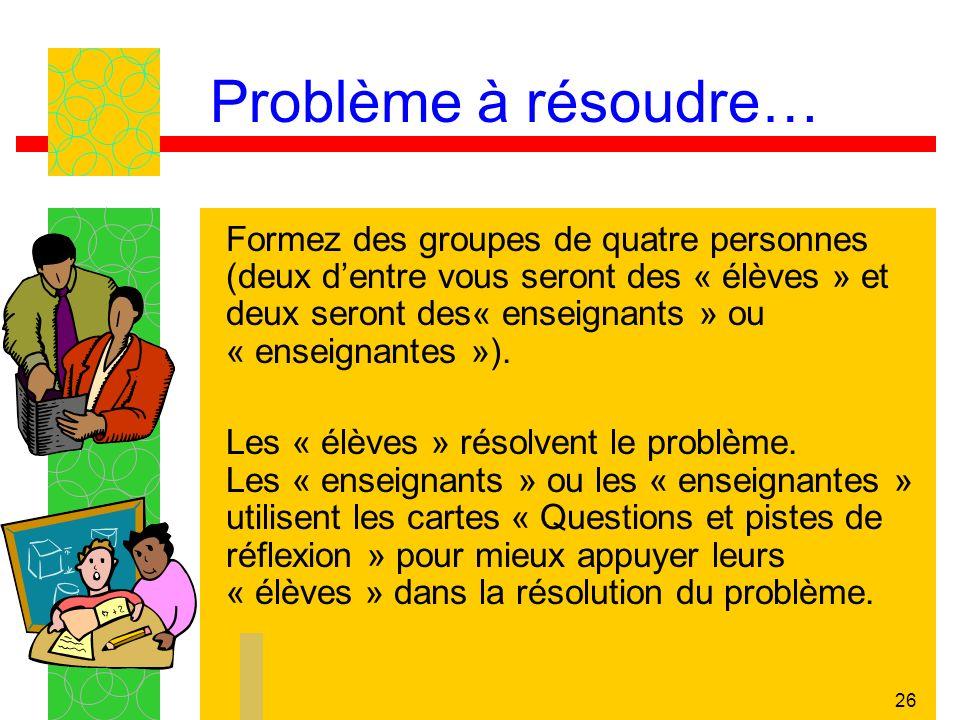 26 Problème à résoudre… Formez des groupes de quatre personnes (deux dentre vous seront des « élèves » et deux seront des« enseignants » ou « enseigna