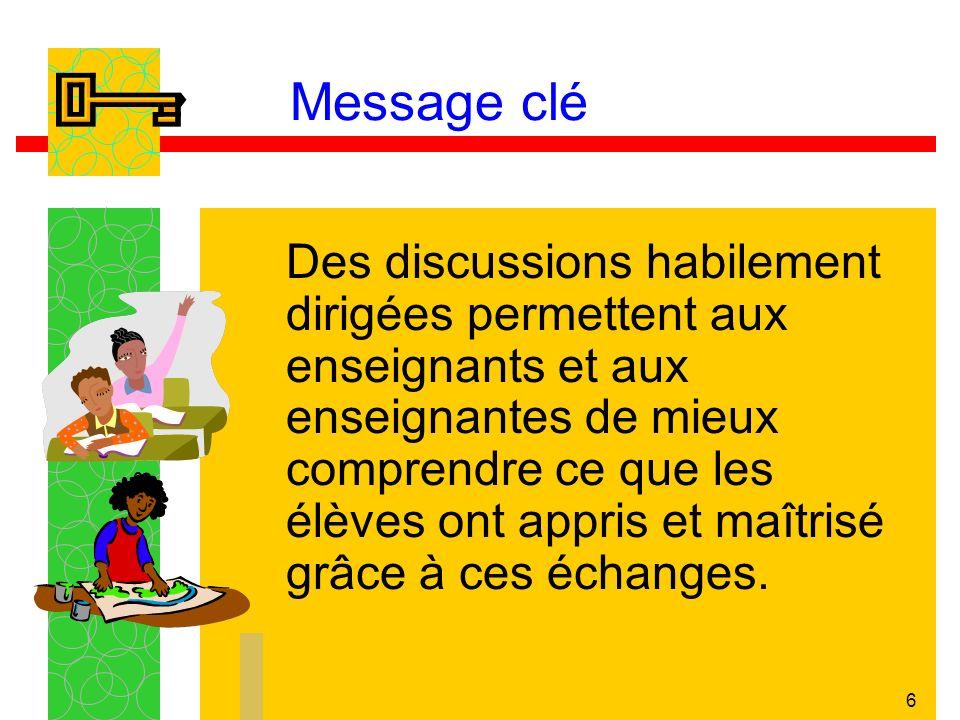 6 Message clé Des discussions habilement dirigées permettent aux enseignants et aux enseignantes de mieux comprendre ce que les élèves ont appris et m