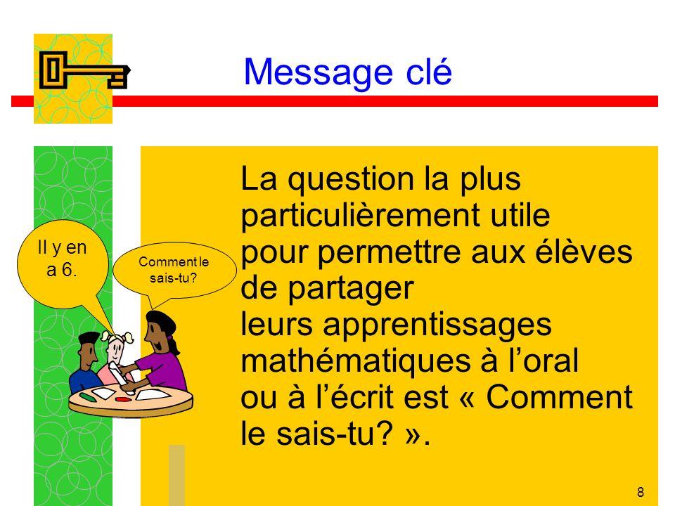8 Message clé La question la plus particulièrement utile pour permettre aux élèves de partager leurs apprentissages mathématiques à loral ou à lécrit