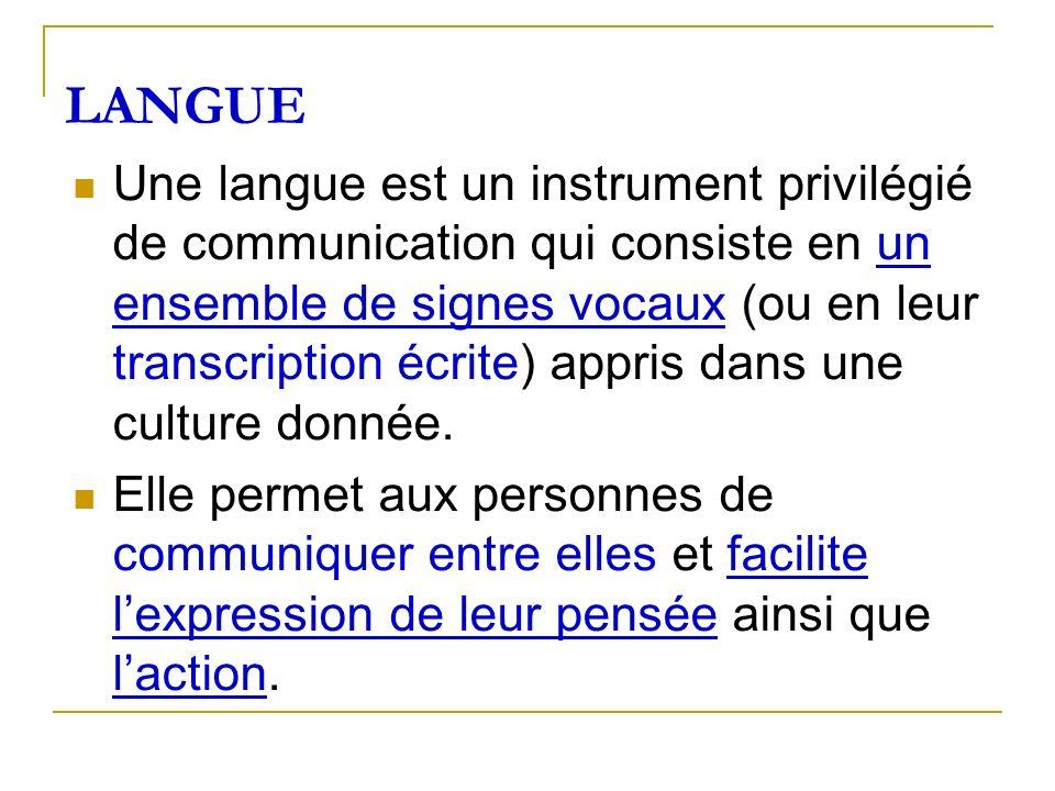 LANGUE Une langue est un instrument privilégié de communication qui consiste en un ensemble de signes vocaux (ou en leur transcription écrite) appris