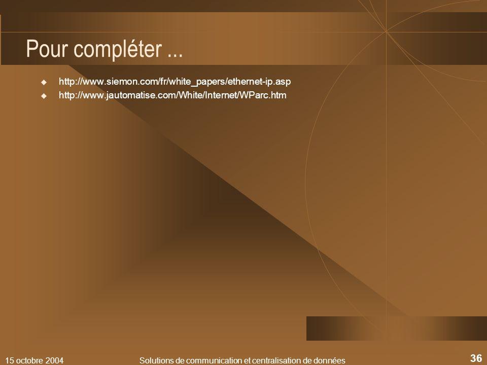 15 octobre 2004Solutions de communication et centralisation de données 36 Pour compléter... http://www.siemon.com/fr/white_papers/ethernet-ip.asp http