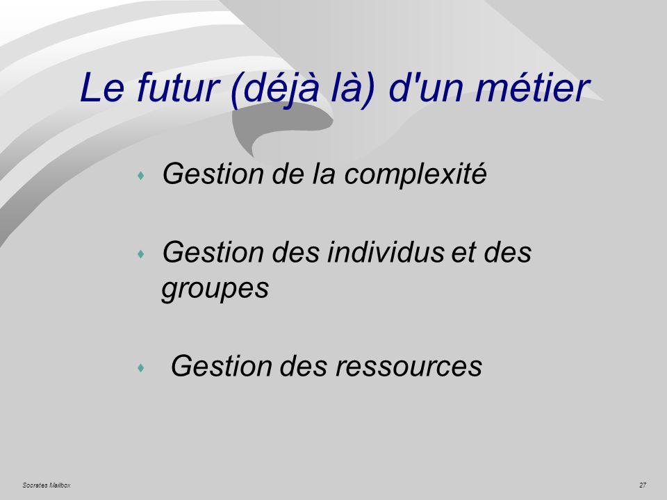 27Socrates Mailbox Le futur (déjà là) d'un métier s Gestion de la complexité s Gestion des individus et des groupes s Gestion des ressources