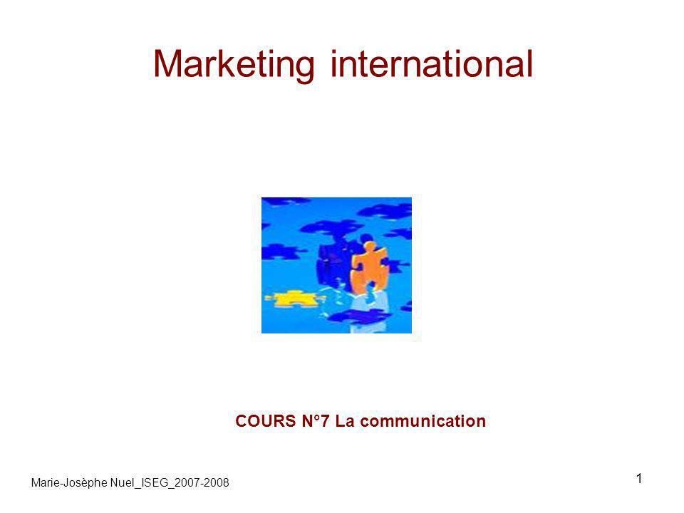 2 Marketing international Marie-Josèphe Nuel_ISEG_2007-2008 1- Ses particularités A- ses significations symboliques B- son contexte culturel 2-La stratégie A-lentreprise B-adaptation/standardisation 3-Mise en œuvre A-Budget B-agence de communication 4-Avec les médias A-Publicité B-Charte européenne 5-Hors médias A-documentation export B-contacts C-image
