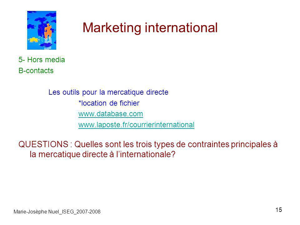 15 Marketing international Marie-Josèphe Nuel_ISEG_2007-2008 5- Hors media B-contacts Les outils pour la mercatique directe *location de fichier www.database.com www.laposte.fr/courrierinternational QUESTIONS : Quelles sont les trois types de contraintes principales à la mercatique directe à linternationale?