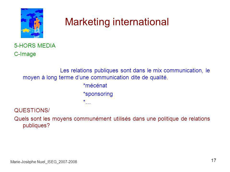 17 Marketing international Marie-Josèphe Nuel_ISEG_2007-2008 5-HORS MEDIA C-Image Les relations publiques sont dans le mix communication, le moyen à long terme dune communication dite de qualité.