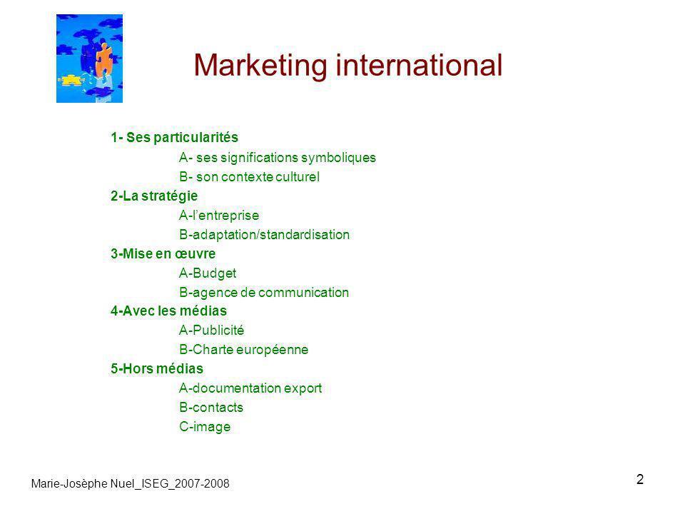 3 Marketing international Marie-Josèphe Nuel_ISEG_2007-2008 1- Ses particularités A- ses significations symboliques (association didées) Savoir faire le lien entre son analyse interculturelle au niveau des symboles (voir semestre 1) et la mise en perspective de son produit, service, offre sur un ou plusieurs marchés déterminant.
