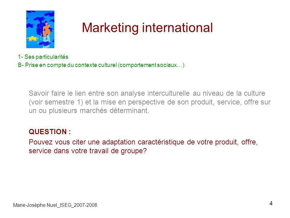15 Marketing international Marie-Josèphe Nuel_ISEG_2007-2008 5- Hors media B-contacts Les outils pour la mercatique directe *location de fichier www.database.com www.laposte.fr/courrierinternational QUESTIONS : Quelles sont les trois types de contraintes principales à la mercatique directe à linternationale?