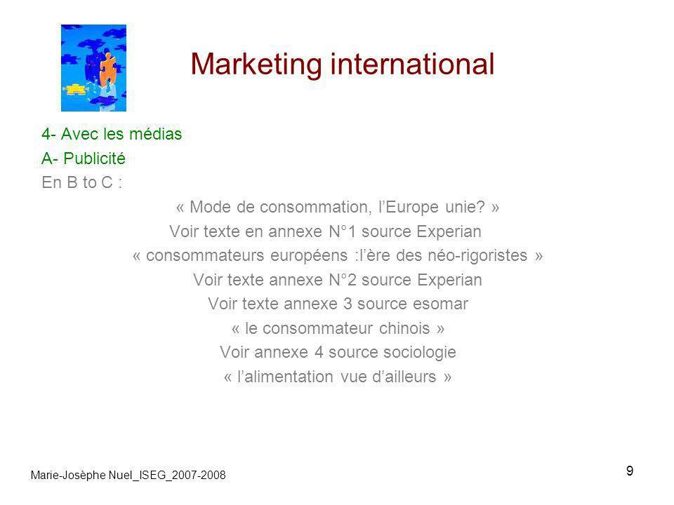 10 Marketing international Marie-Josèphe Nuel_ISEG_2007-2008 4- Avec les médias B-Charte européenne « Charte européenne pour lautodiscipline en publicité » BVP annexe 3 http://www.bvp.org/fre/informations-generalistes/international/alliance-europeenne /