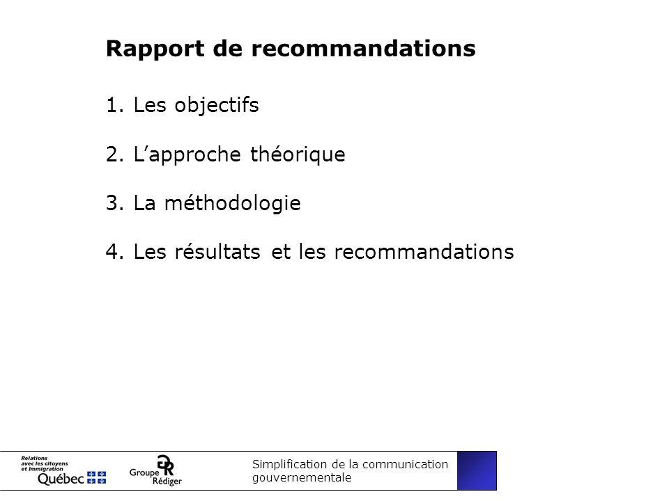 Simplification de la communication gouvernementale Rapport de recommandations 1.Les objectifs 2.Lapproche théorique 3.La méthodologie 4.Les résultats et les recommandations