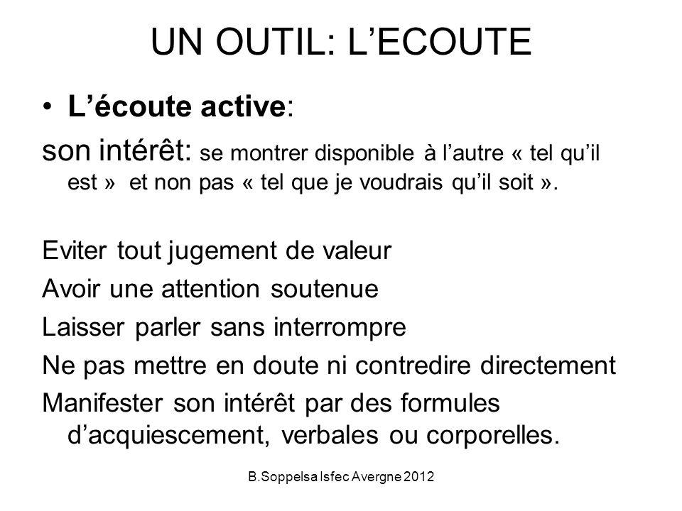 UN OUTIL: LECOUTE Lécoute active: son intérêt: se montrer disponible à lautre « tel quil est » et non pas « tel que je voudrais quil soit ». Eviter to
