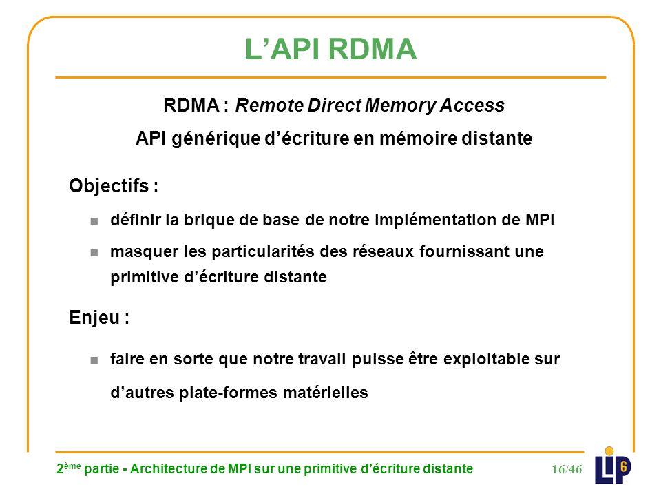16/46 LAPI RDMA 2 ème partie - Architecture de MPI sur une primitive décriture distante RDMA : Remote Direct Memory Access API générique décriture en mémoire distante Objectifs : n définir la brique de base de notre implémentation de MPI n masquer les particularités des réseaux fournissant une primitive décriture distante Enjeu : n faire en sorte que notre travail puisse être exploitable sur dautres plate-formes matérielles