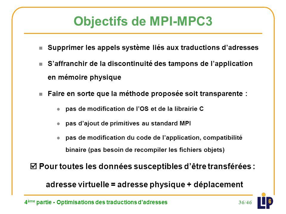 36/46 4 ème partie - Optimisations des traductions dadresses Objectifs de MPI-MPC3 n Supprimer les appels système liés aux traductions dadresses n Saffranchir de la discontinuité des tampons de lapplication en mémoire physique n Faire en sorte que la méthode proposée soit transparente : l pas de modification de lOS et de la librairie C l pas dajout de primitives au standard MPI l pas de modification du code de lapplication, compatibilité binaire (pas besoin de recompiler les fichiers objets) Pour toutes les données susceptibles dêtre transférées : adresse virtuelle = adresse physique + déplacement
