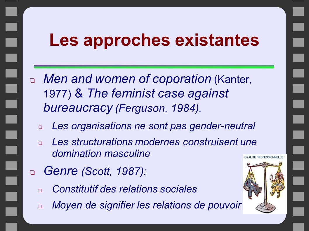 Les approches existantes Men and women of coporation (Kanter, 1977) & The feminist case against bureaucracy (Ferguson, 1984). Les organisations ne son