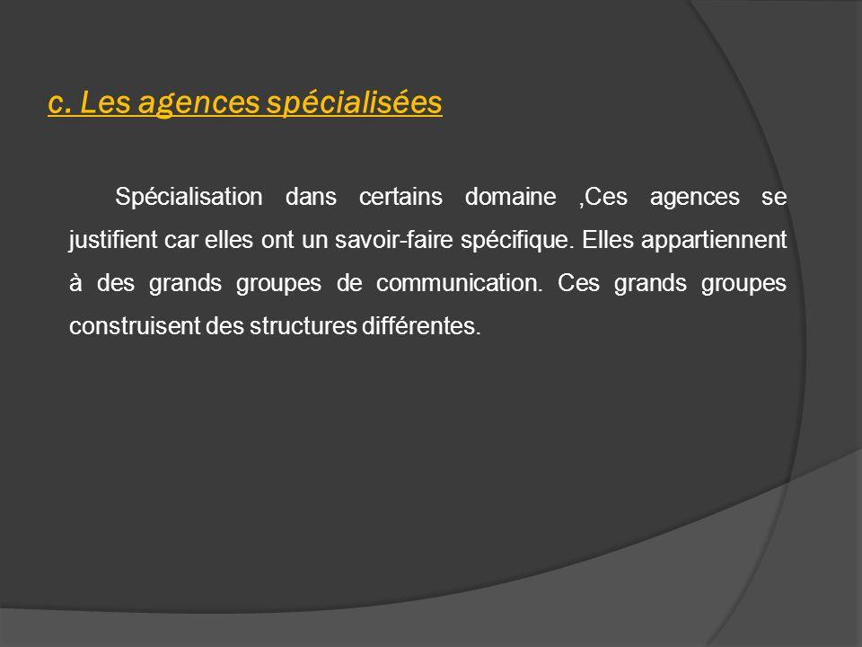 c. Les agences spécialisées Spécialisation dans certains domaine,Ces agences se justifient car elles ont un savoir-faire spécifique. Elles appartienne