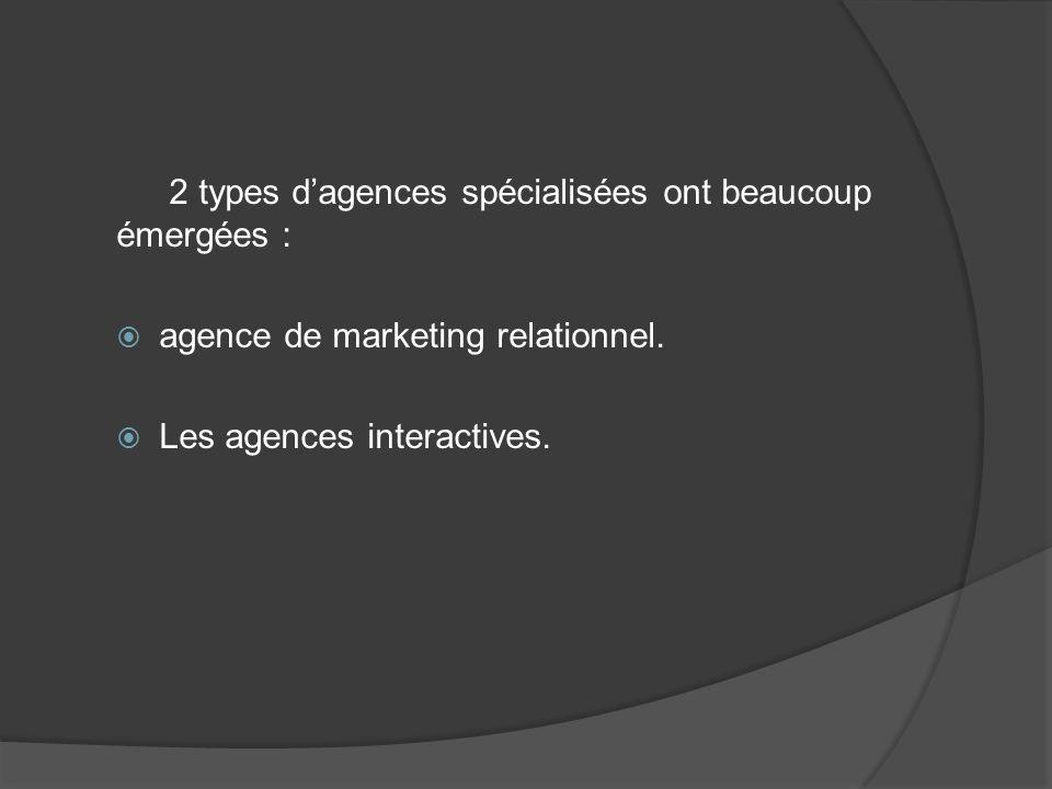 2 types dagences spécialisées ont beaucoup émergées : agence de marketing relationnel. Les agences interactives.