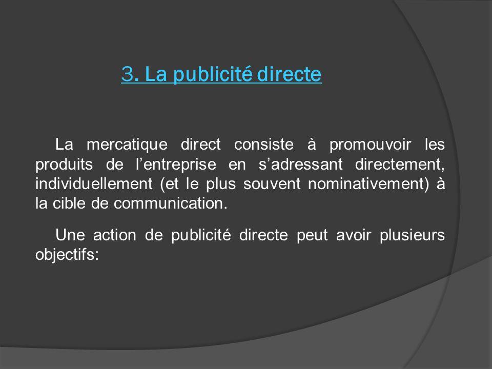 3. La publicité directe La mercatique direct consiste à promouvoir les produits de lentreprise en sadressant directement, individuellement (et le plus