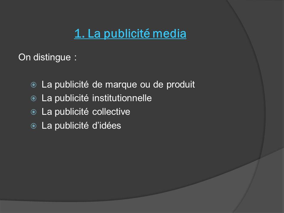 1. La publicité media On distingue : La publicité de marque ou de produit La publicité institutionnelle La publicité collective La publicité didées