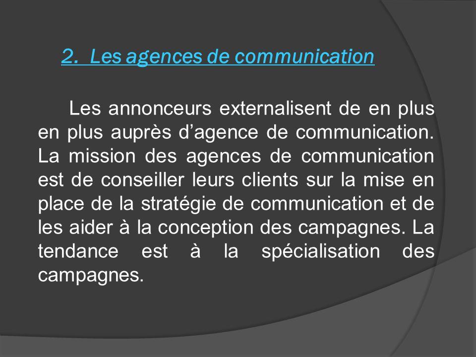 2. Les agences de communication Les annonceurs externalisent de en plus en plus auprès dagence de communication. La mission des agences de communicati