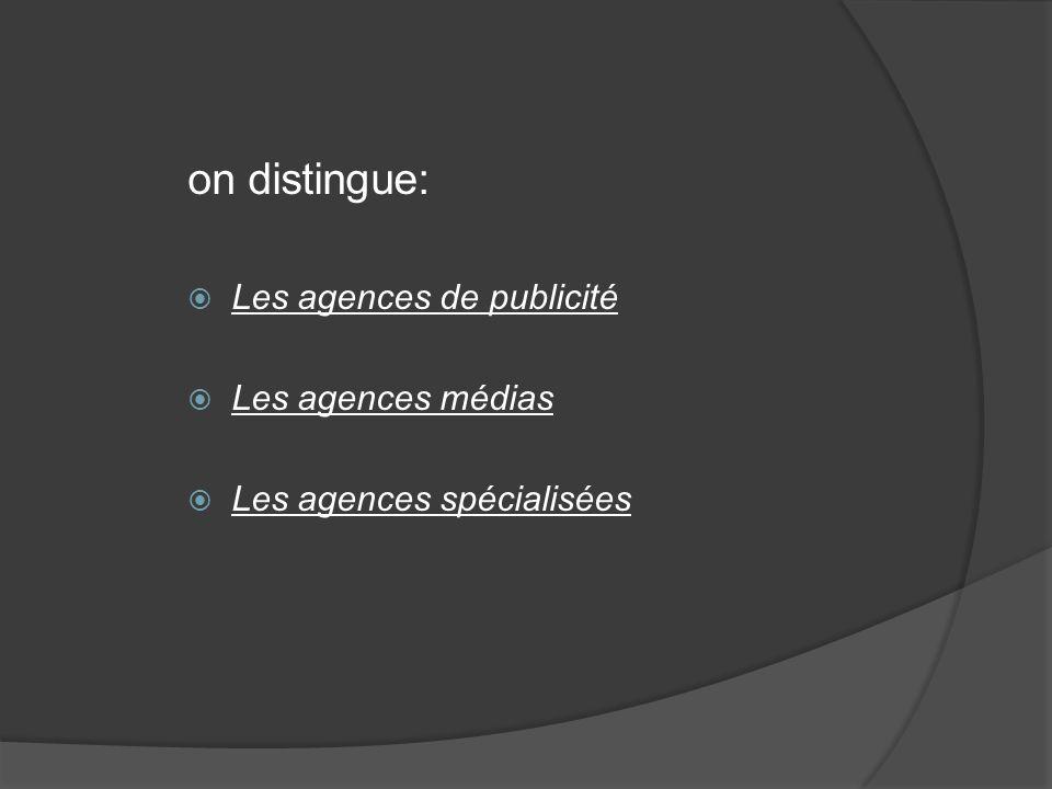 on distingue: Les agences de publicité Les agences médias Les agences spécialisées