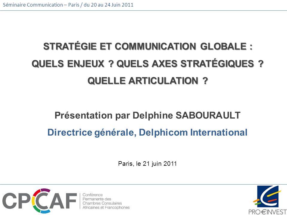 Séminaire Communication – Paris / du 20 au 24 Juin 2011 STRATÉGIE ET COMMUNICATION GLOBALE : QUELS ENJEUX ? QUELS AXES STRATÉGIQUES ? QUELLE ARTICULAT
