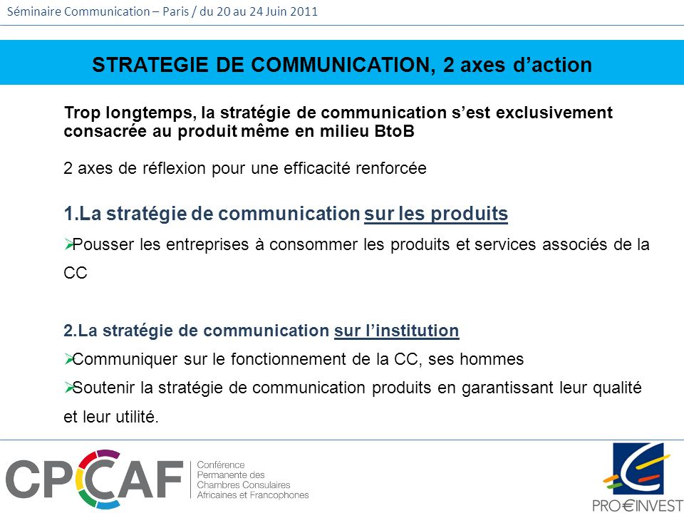 Séminaire Communication – Paris / du 20 au 24 Juin 2011 STRATEGIE DE COMMUNICATION, 2 axes daction Trop longtemps, la stratégie de communication sest
