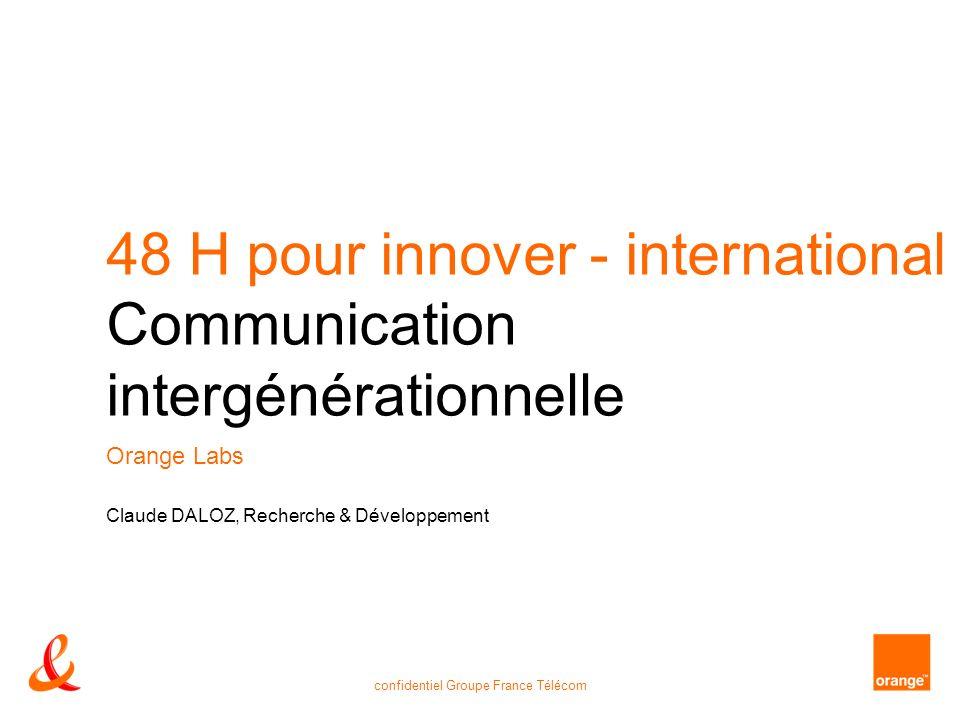 confidentiel Groupe France Télécom 48 H pour innover - international Communication intergénérationnelle Orange Labs Claude DALOZ, Recherche & Développement
