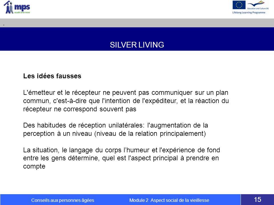 SILVER LIVING. 15 Conseils aux personnes âgées Module 2 Aspect social de la vieillesse Les idées fausses L'émetteur et le récepteur ne peuvent pas com