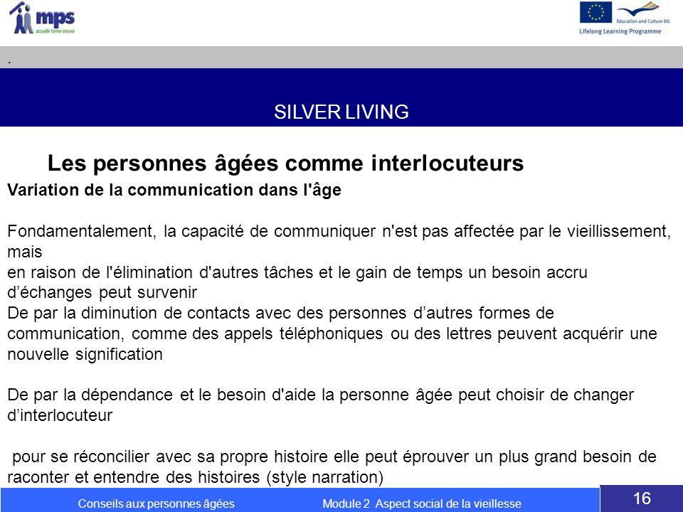 SILVER LIVING. 16 Conseils aux personnes âgées Module 2 Aspect social de la vieillesse Les personnes âgées comme interlocuteurs Variation de la commun
