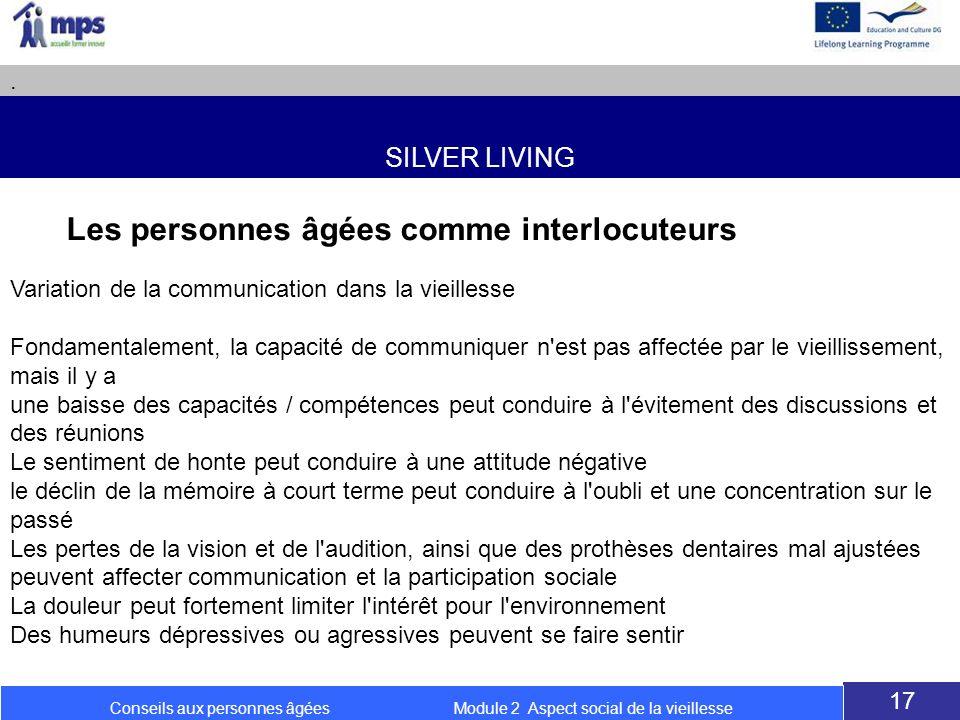 SILVER LIVING. 17 Conseils aux personnes âgées Module 2 Aspect social de la vieillesse Les personnes âgées comme interlocuteurs Variation de la commun