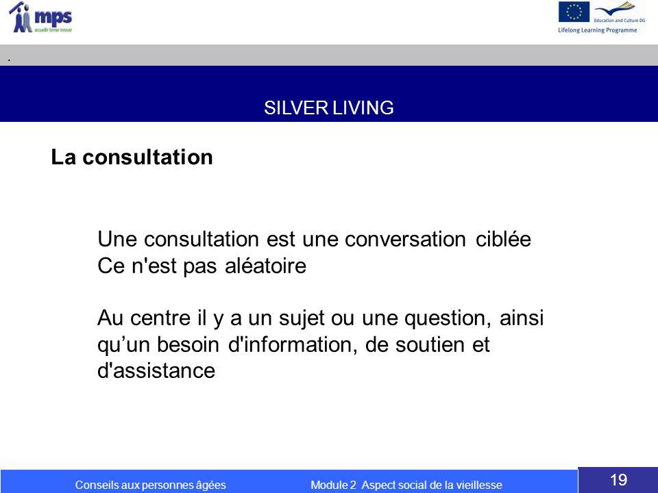 SILVER LIVING. 19 Conseils aux personnes âgées Module 2 Aspect social de la vieillesse La consultation Une consultation est une conversation ciblée Ce