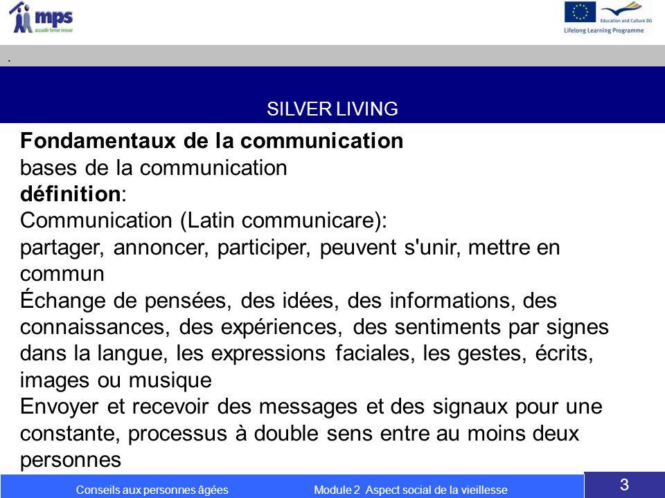 SILVER LIVING. 3 Conseils aux personnes âgées Module 2 Aspect social de la vieillesse Fondamentaux de la communication bases de la communication défin