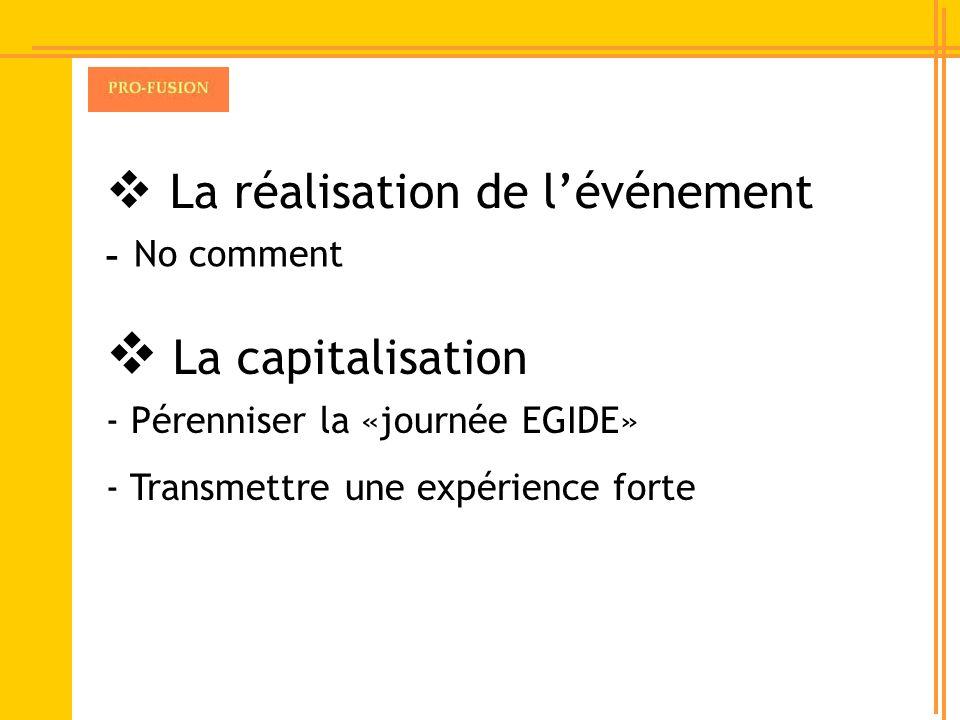 La réalisation de lévénement - No comment La capitalisation - Pérenniser la «journée EGIDE» - Transmettre une expérience forte