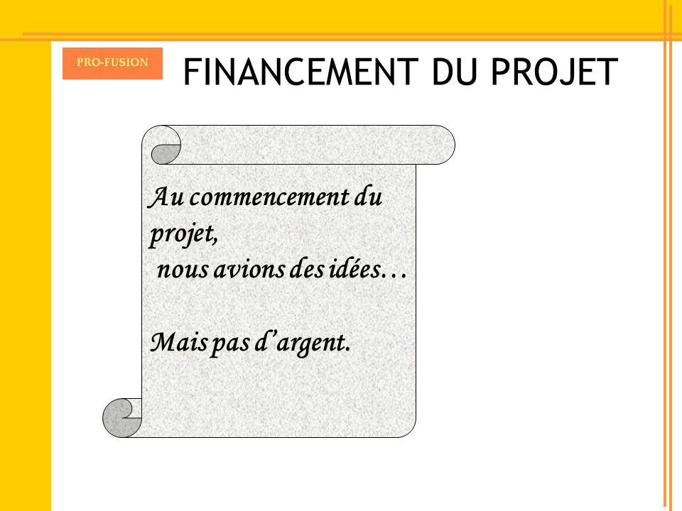 FINANCEMENT DU PROJET Au commencement du projet, nous avions des idées… Mais pas dargent.