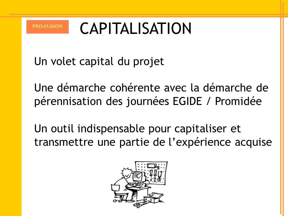CAPITALISATION Un volet capital du projet Une démarche cohérente avec la démarche de pérennisation des journées EGIDE / Promidée Un outil indispensabl