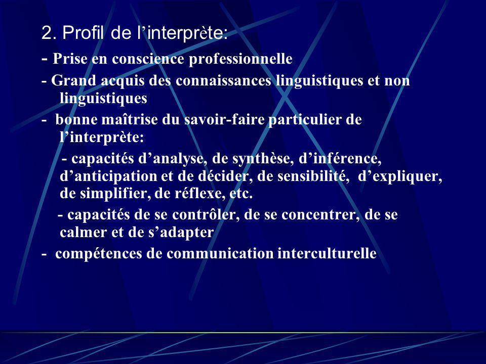 2. Profil de l interpr è te: - Prise en conscience professionnelle - Grand acquis des connaissances linguistiques et non linguistiques - bonne maîtris