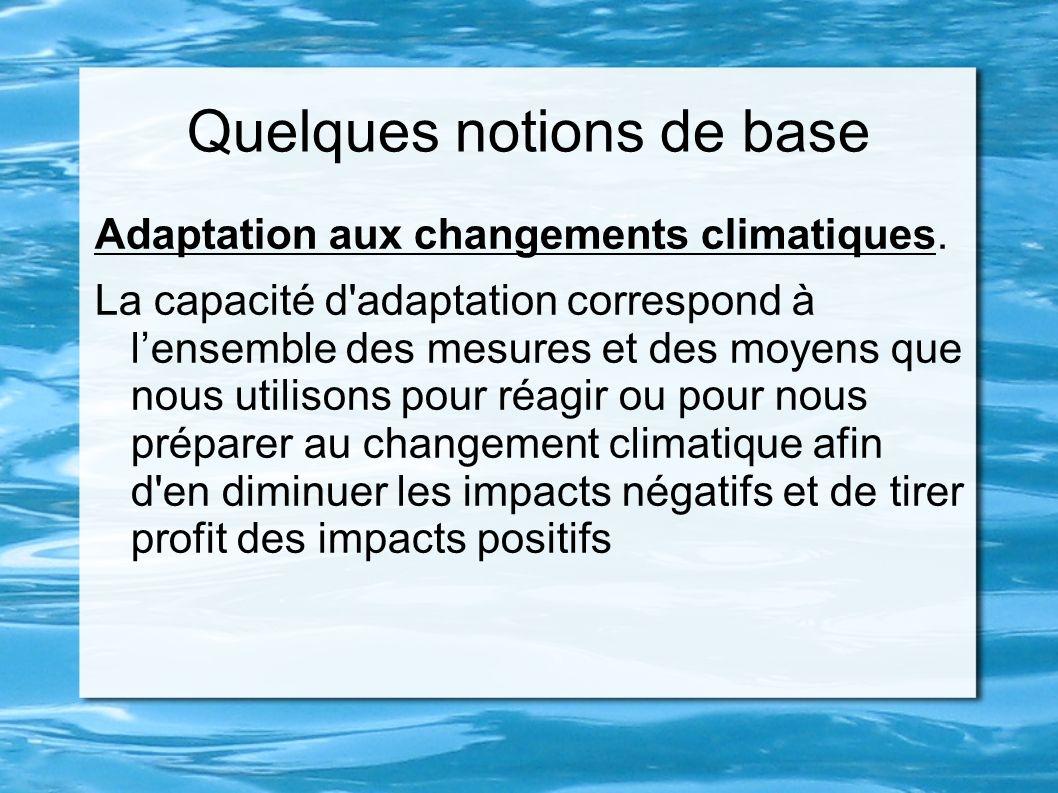 Quelques notions de base Adaptation aux changements climatiques. La capacité d'adaptation correspond à lensemble des mesures et des moyens que nous ut