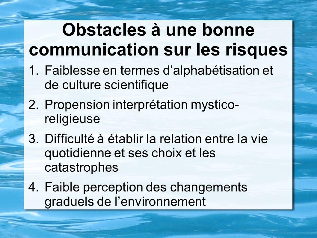 Obstacles à une bonne communication sur les risques 1.Faiblesse en termes dalphabétisation et de culture scientifique 2.Propension interprétation myst