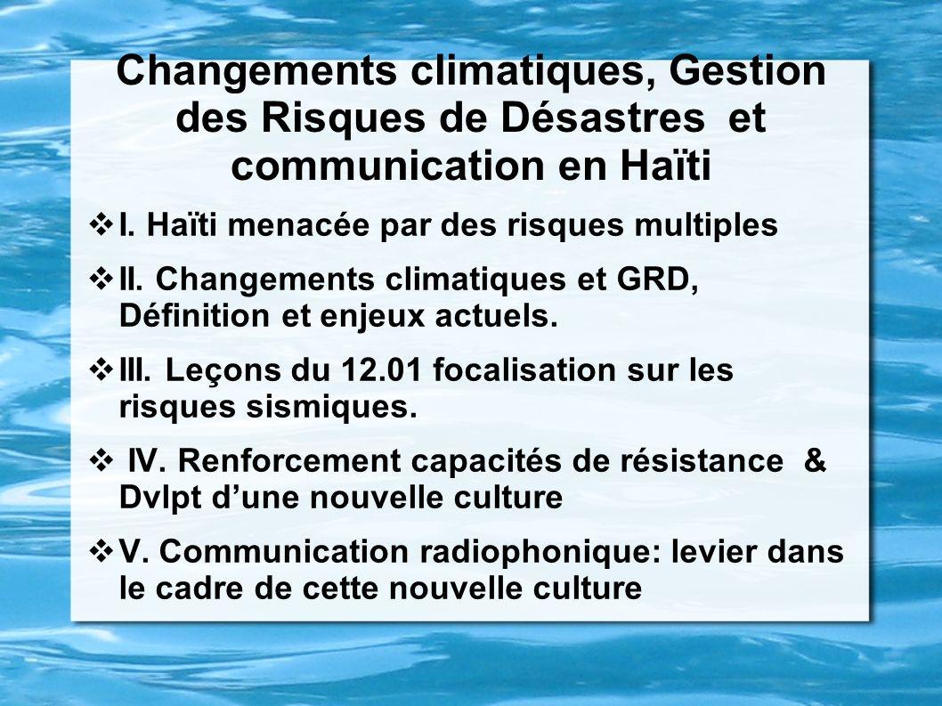 Changements climatiques, Gestion des Risques de Désastres et communication en Haïti I. Haïti menacée par des risques multiples II. Changements climati