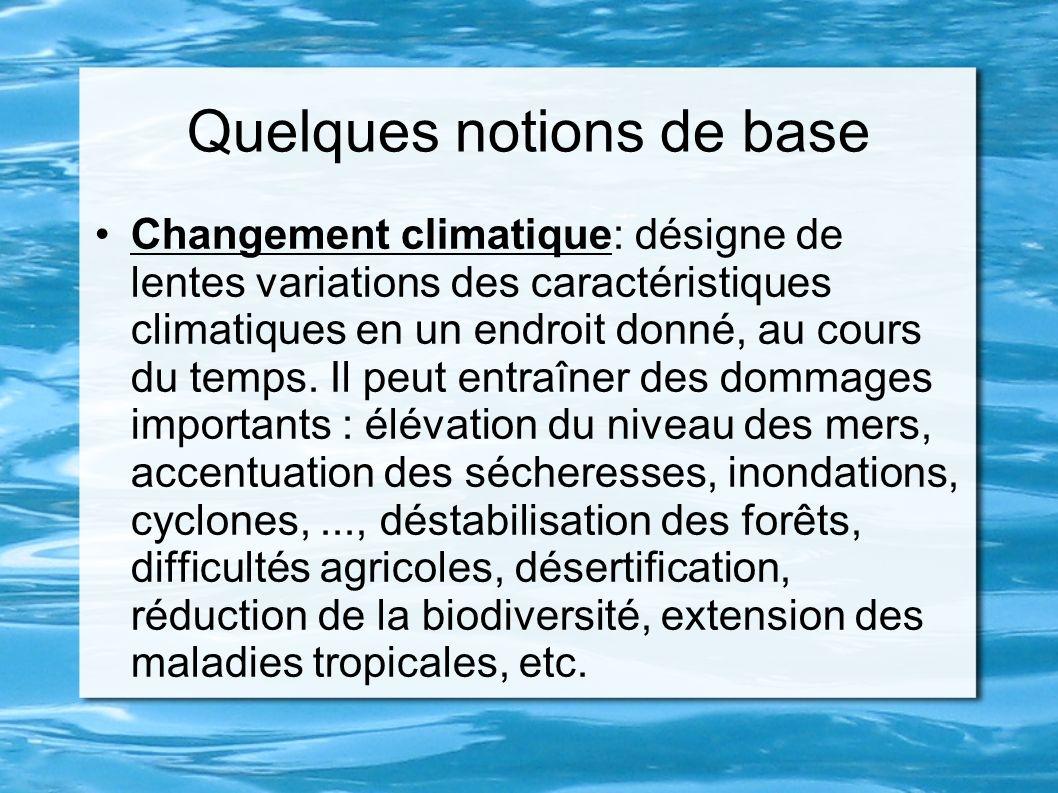 Quelques notions de base Changement climatique: désigne de lentes variations des caractéristiques climatiques en un endroit donné, au cours du temps.