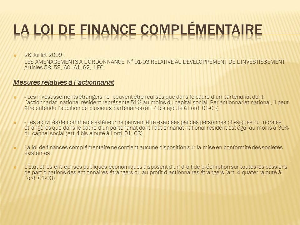 26 Juillet 2009 : LES AMENAGEMENTS A LORDONNANCE N° 01-03 RELATIVE AU DEVELOPPEMENT DE LINVESTISSEMENT Articles 58, 59, 60, 61, 62, LFC Mesures relatives à lactionnariat - Les investissements étrangers ne peuvent être réalisés que dans le cadre dun partenariat dont lactionnariat national résident représente 51% au moins du capital social.