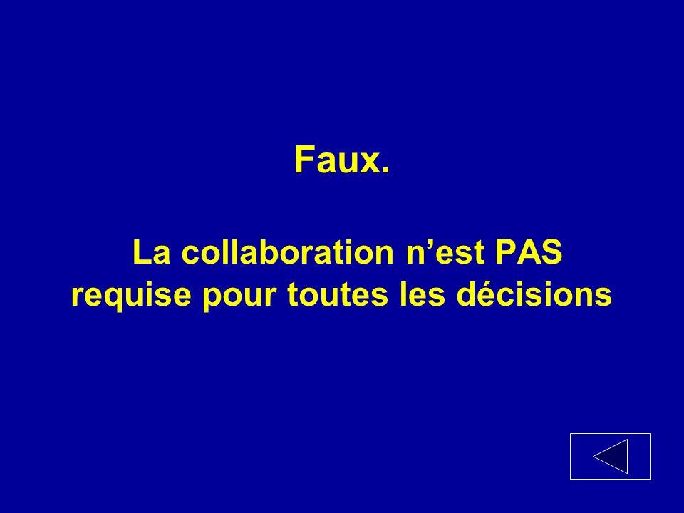 Vrai ou Faux La collaboration est requise pour toutes les décisions.